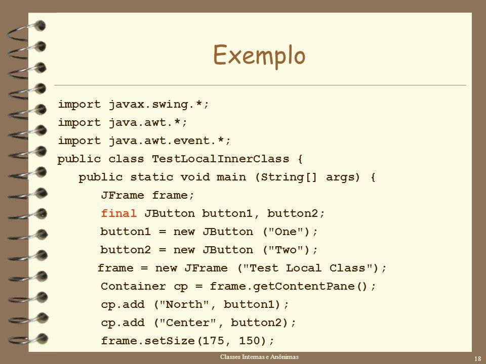Classes Internas e Anônimas 18 Exemplo import javax.swing.*; import java.awt.*; import java.awt.event.*; public class TestLocalInnerClass { public sta
