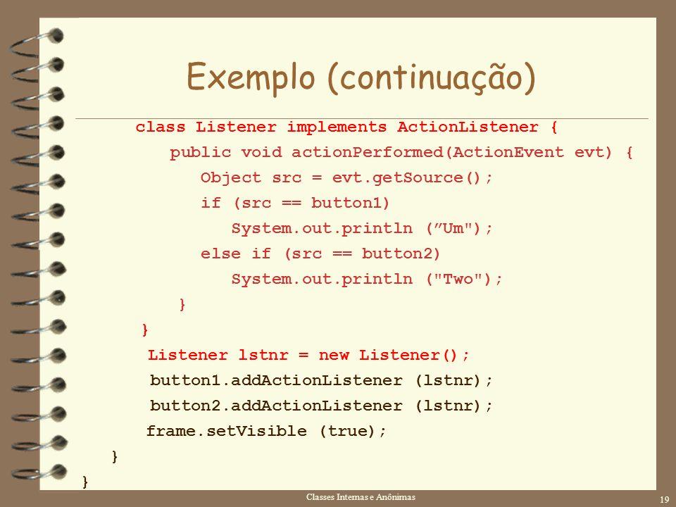 Classes Internas e Anônimas 19 Exemplo (continuação) class Listener implements ActionListener { public void actionPerformed(ActionEvent evt) { Object