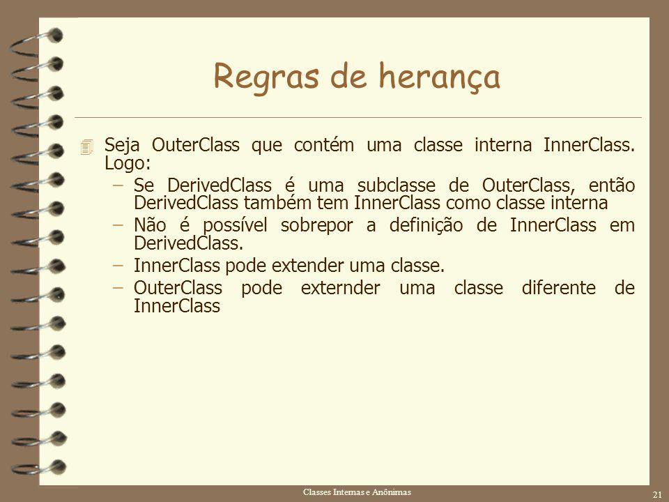 Classes Internas e Anônimas 21 Regras de herança 4 Seja OuterClass que contém uma classe interna InnerClass. Logo: –Se DerivedClass é uma subclasse de