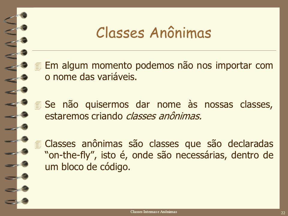 Classes Internas e Anônimas 22 Classes Anônimas 4 Em algum momento podemos não nos importar com o nome das variáveis. 4 Se não quisermos dar nome às n
