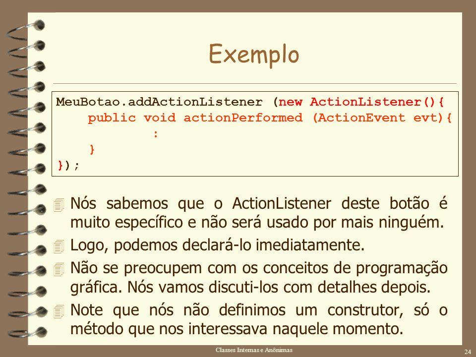 Classes Internas e Anônimas 24 Exemplo MeuBotao.addActionListener (new ActionListener(){ public void actionPerformed (ActionEvent evt){ : } }); 4 Nós
