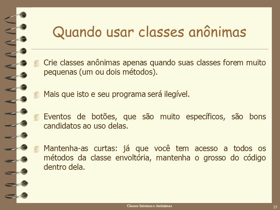 Classes Internas e Anônimas 25 Quando usar classes anônimas 4 Crie classes anônimas apenas quando suas classes forem muito pequenas (um ou dois método