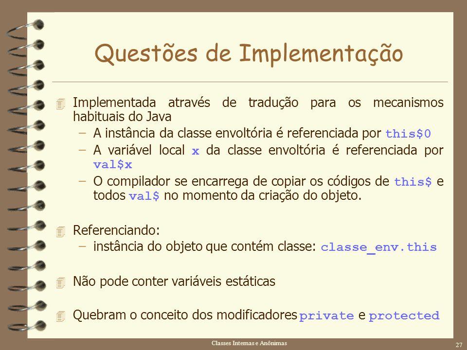 Classes Internas e Anônimas 27 Questões de Implementação 4 Implementada através de tradução para os mecanismos habituais do Java –A instância da class