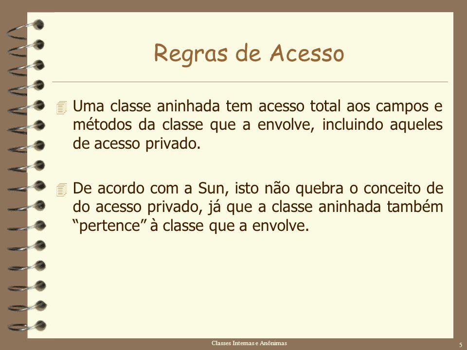 Classes Internas e Anônimas 5 Regras de Acesso 4 Uma classe aninhada tem acesso total aos campos e métodos da classe que a envolve, incluindo aqueles