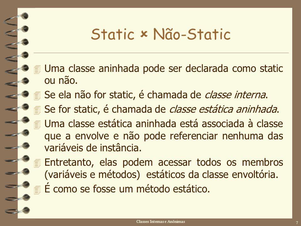 Classes Internas e Anônimas 7 Static Não-Static 4 Uma classe aninhada pode ser declarada como static ou não. 4 Se ela não for static, é chamada de cla