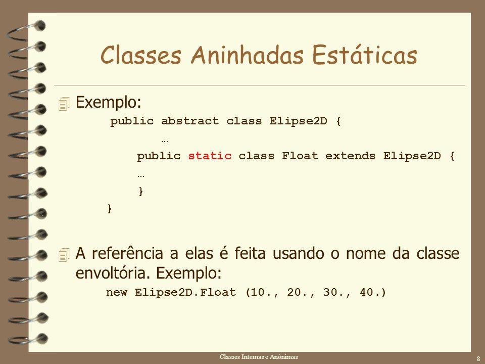 Classes Internas e Anônimas 8 Classes Aninhadas Estáticas 4 Exemplo: public abstract class Elipse2D { … public static class Float extends Elipse2D { …