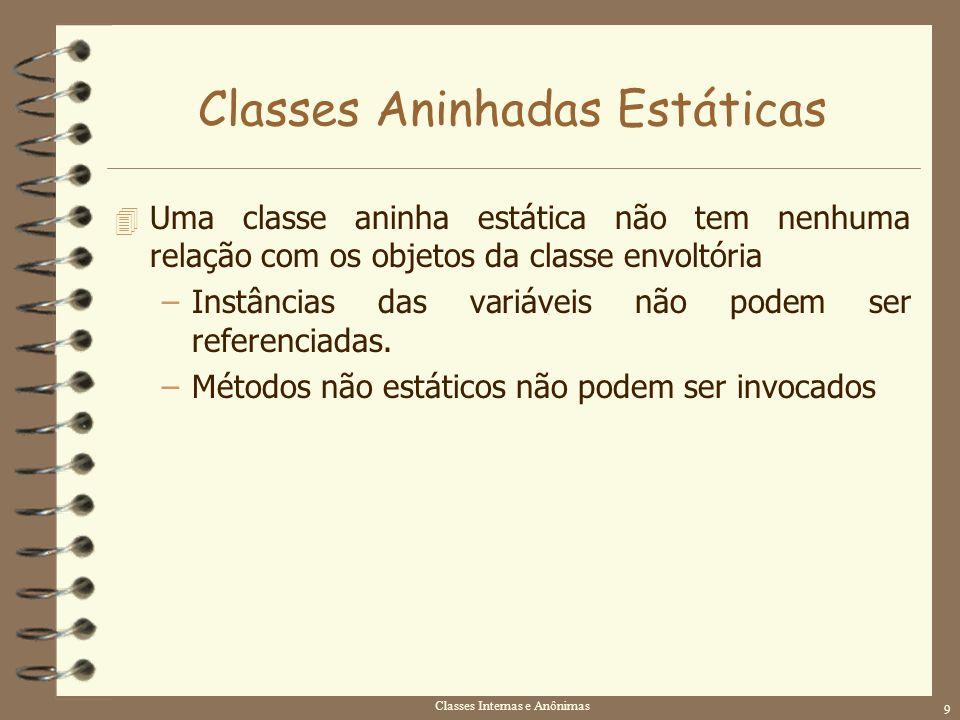 Classes Internas e Anônimas 9 Classes Aninhadas Estáticas 4 Uma classe aninha estática não tem nenhuma relação com os objetos da classe envoltória –In
