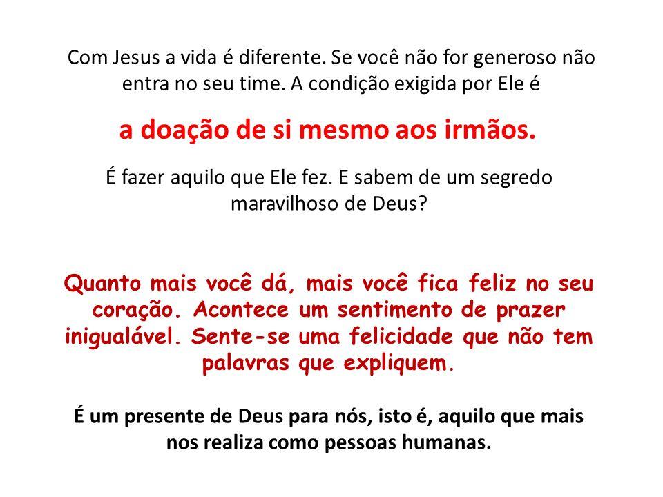 Com Jesus a vida é diferente. Se você não for generoso não entra no seu time. A condição exigida por Ele é a doação de si mesmo aos irmãos. É fazer aq