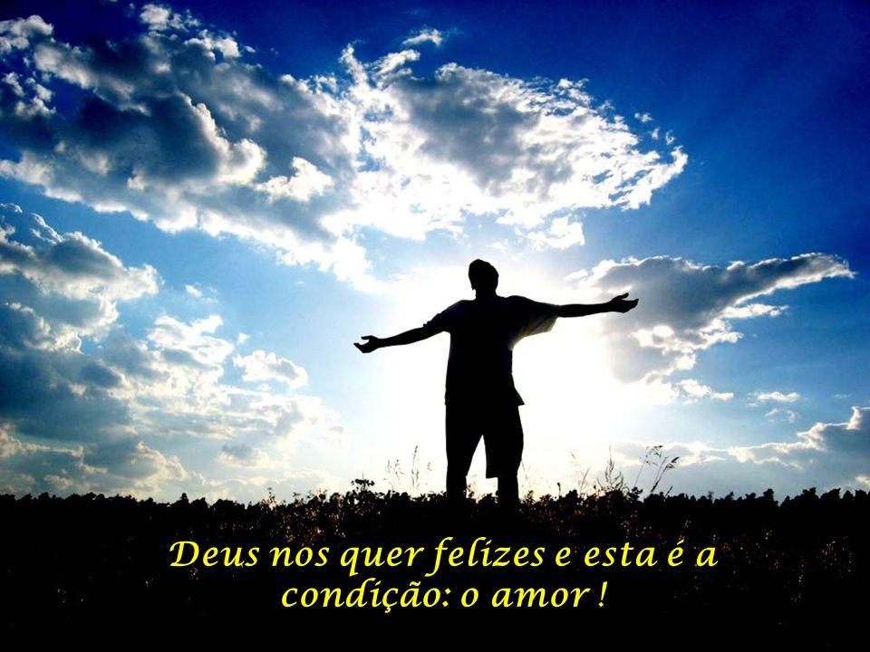 Deus nos quer felizes e esta é a condição: o amor !
