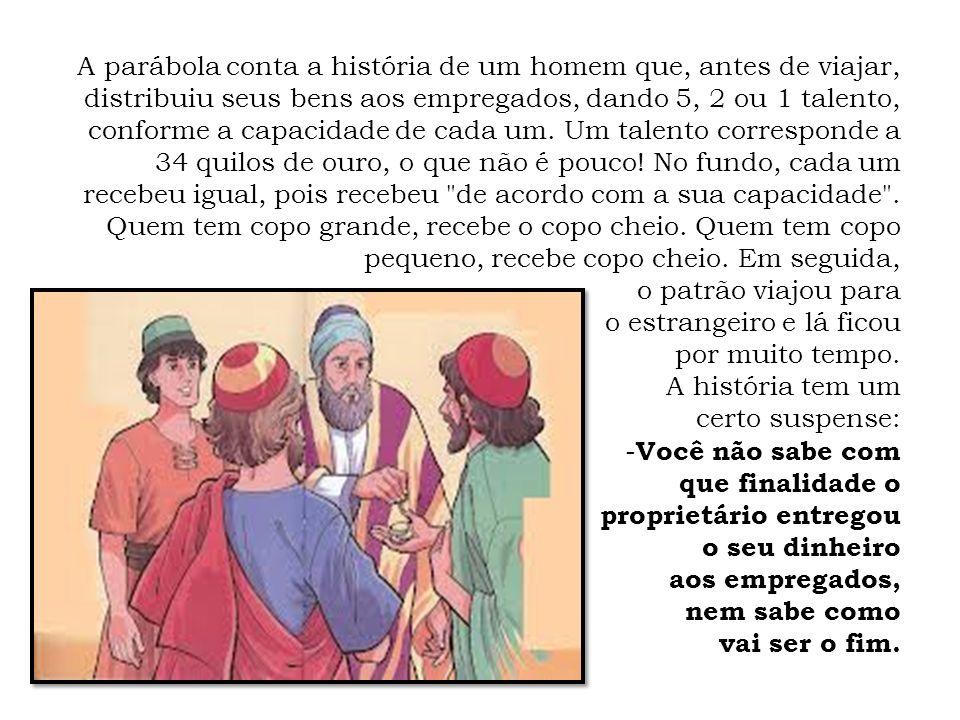 A parábola conta a história de um homem que, antes de viajar, distribuiu seus bens aos empregados, dando 5, 2 ou 1 talento, conforme a capacidade de c