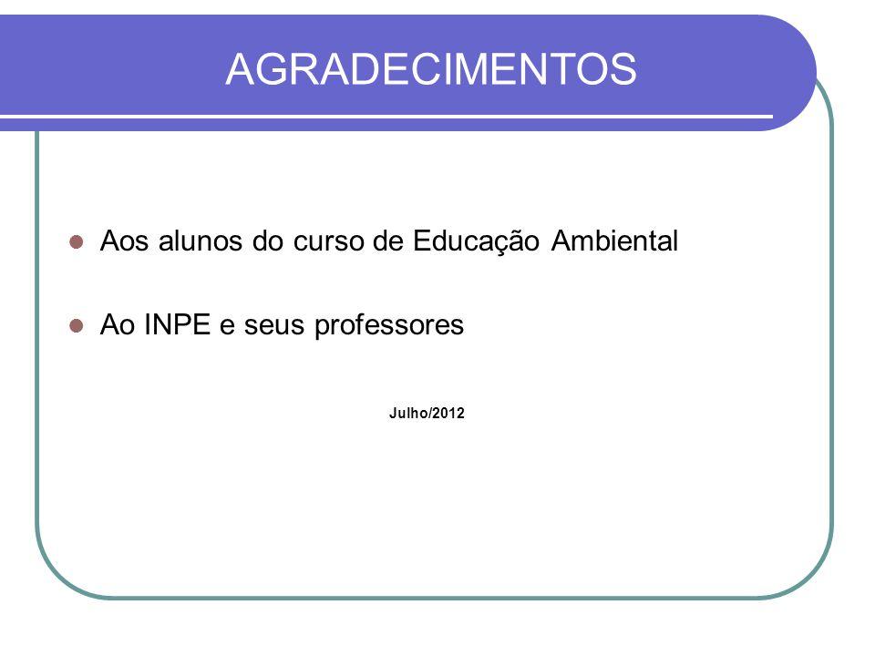 AGRADECIMENTOS Aos alunos do curso de Educação Ambiental Ao INPE e seus professores Julho/2012