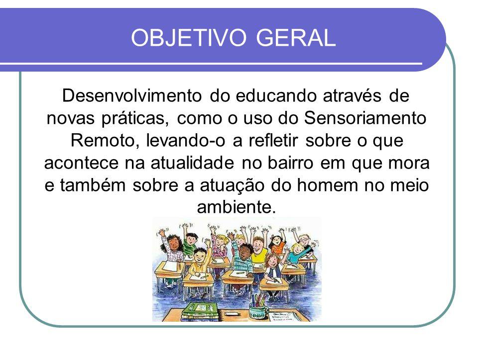 OBJETIVO GERAL Desenvolvimento do educando através de novas práticas, como o uso do Sensoriamento Remoto, levando-o a refletir sobre o que acontece na