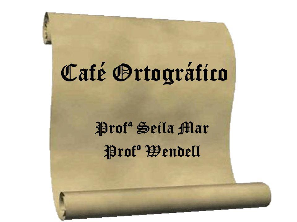 Café Ortográfico Profª Seila Mar Profº Wendell