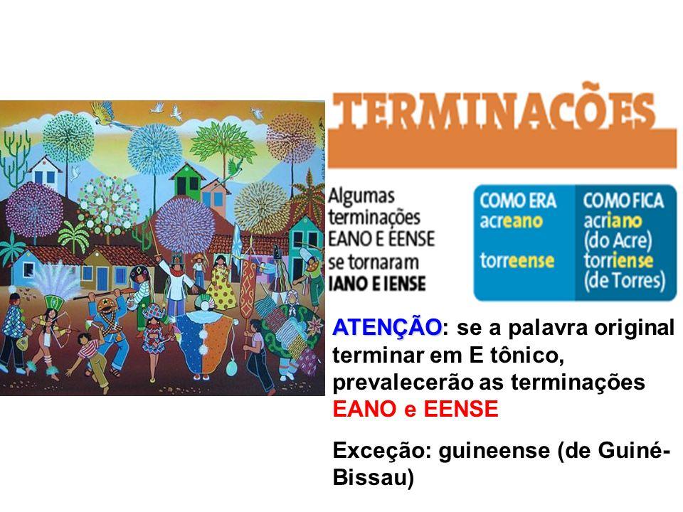 ATENÇÃO ATENÇÃO: se a palavra original terminar em E tônico, prevalecerão as terminações EANO e EENSE Exceção: guineense (de Guiné- Bissau)
