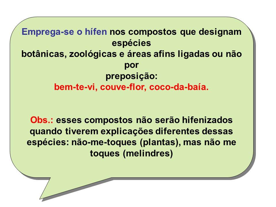 Emprega-se o hífen nos compostos que designam espécies botânicas, zoológicas e áreas afins ligadas ou não por preposição: bem-te-vi, couve-flor, coco-da-baía.