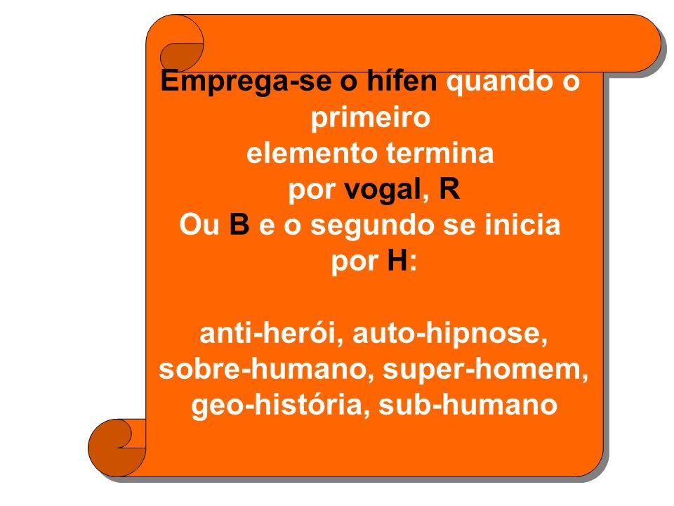 Emprega-se o hífen quando o primeiro elemento termina por vogal, R Ou B e o segundo se inicia por H: anti-herói, auto-hipnose, sobre-humano, super-homem, geo-história, sub-humano Emprega-se o hífen quando o primeiro elemento termina por vogal, R Ou B e o segundo se inicia por H: anti-herói, auto-hipnose, sobre-humano, super-homem, geo-história, sub-humano