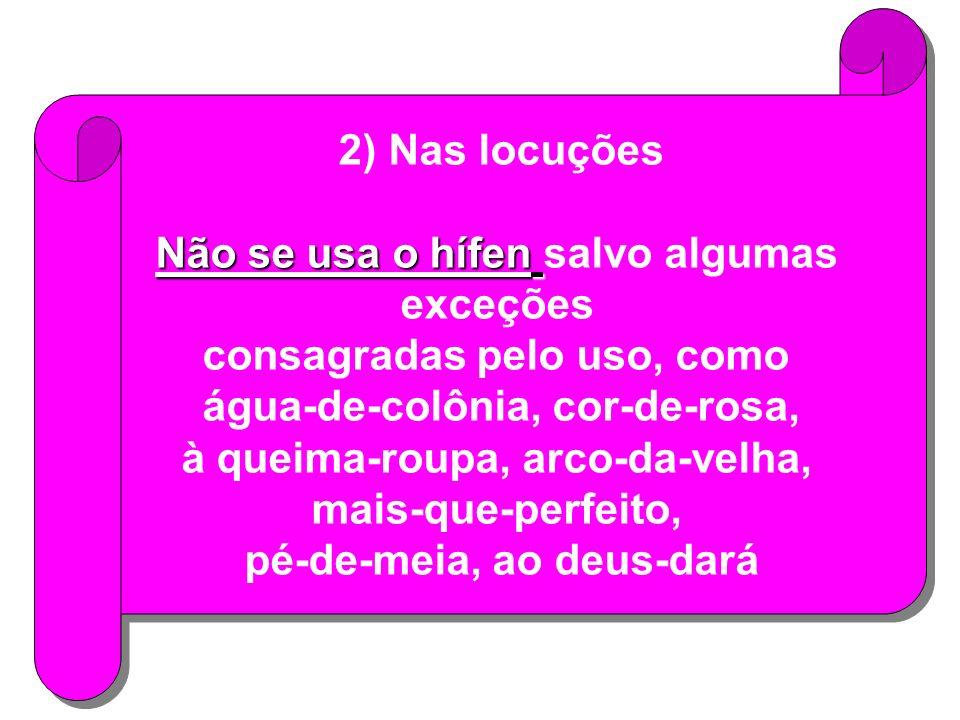 2) Nas locuções Não se usa o hífen Não se usa o hífen salvo algumas exceções consagradas pelo uso, como água-de-colônia, cor-de-rosa, à queima-roupa, arco-da-velha, mais-que-perfeito, pé-de-meia, ao deus-dará 2) Nas locuções Não se usa o hífen Não se usa o hífen salvo algumas exceções consagradas pelo uso, como água-de-colônia, cor-de-rosa, à queima-roupa, arco-da-velha, mais-que-perfeito, pé-de-meia, ao deus-dará
