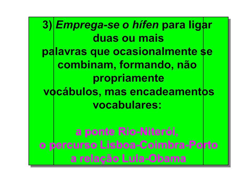 3) Emprega-se o hífen para ligar duas ou mais palavras que ocasionalmente se combinam, formando, não propriamente vocábulos, mas encadeamentos vocabulares: a ponte Rio-Niterói, o percurso Lisboa-Coimbra-Porto a relação Lula-Obama 3) Emprega-se o hífen para ligar duas ou mais palavras que ocasionalmente se combinam, formando, não propriamente vocábulos, mas encadeamentos vocabulares: a ponte Rio-Niterói, o percurso Lisboa-Coimbra-Porto a relação Lula-Obama