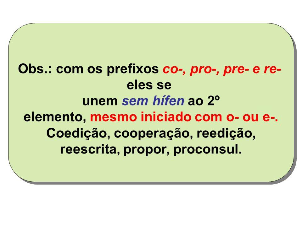 Obs.: com os prefixos co-, pro-, pre- e re- eles se unem sem hífen ao 2º elemento, mesmo iniciado com o- ou e-.