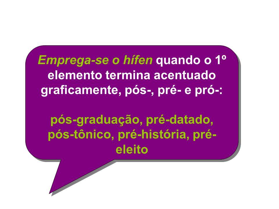 Emprega-se o hífen quando o 1º elemento termina acentuado graficamente, pós-, pré- e pró-: pós-graduação, pré-datado, pós-tônico, pré-história, pré- eleito Emprega-se o hífen quando o 1º elemento termina acentuado graficamente, pós-, pré- e pró-: pós-graduação, pré-datado, pós-tônico, pré-história, pré- eleito