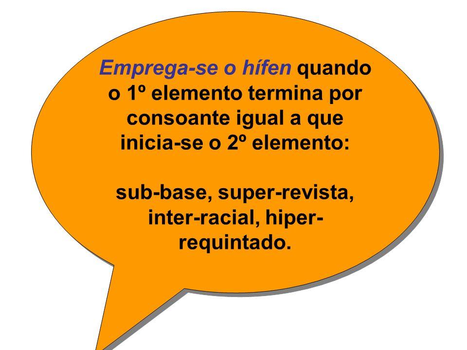 Emprega-se o hífen quando o 1º elemento termina por consoante igual a que inicia-se o 2º elemento: sub-base, super-revista, inter-racial, hiper- requintado.