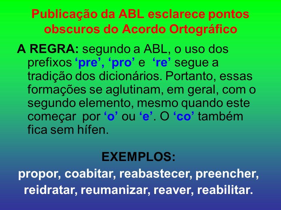 Publicação da ABL esclarece pontos obscuros do Acordo Ortográfico A REGRA: segundo a ABL, o uso dos prefixos pre, pro e re segue a tradição dos dicionários.