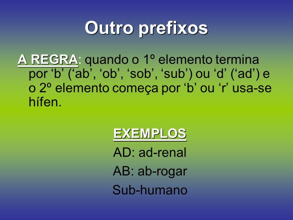 Outro prefixos A REGRA A REGRA: quando o 1º elemento termina por b (ab, ob, sob, sub) ou d (ad) e o 2º elemento começa por b ou r usa-se hífen.