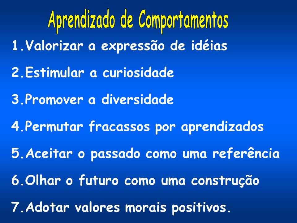 1.Valorizar a expressão de idéias 2.Estimular a curiosidade 3.Promover a diversidade 4.Permutar fracassos por aprendizados 5.Aceitar o passado como um
