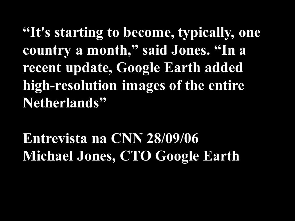 It's starting to become, typically, one country a month, said Jones. In a recent update, Google Earth added high-resolution images of the entire Nethe