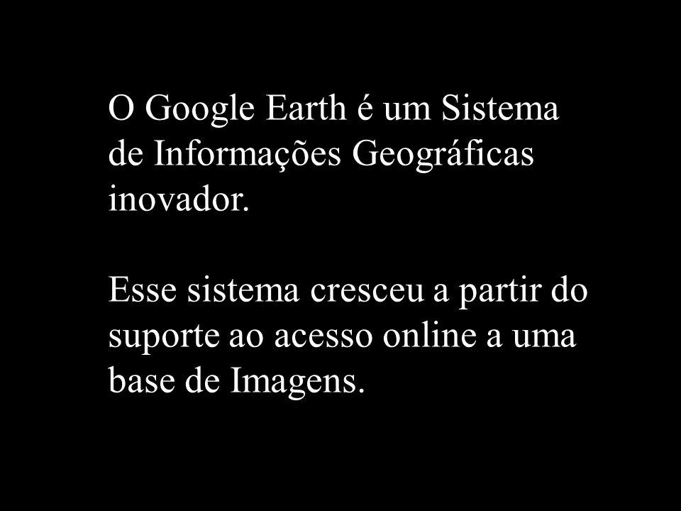 O Google Earth é um Sistema de Informações Geográficas inovador. Esse sistema cresceu a partir do suporte ao acesso online a uma base de Imagens.