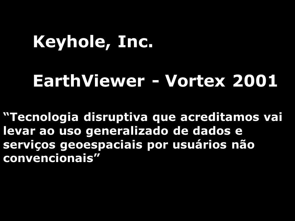 Keyhole, Inc. EarthViewer - Vortex 2001 Tecnologia disruptiva que acreditamos vai levar ao uso generalizado de dados e serviços geoespaciais por usuár
