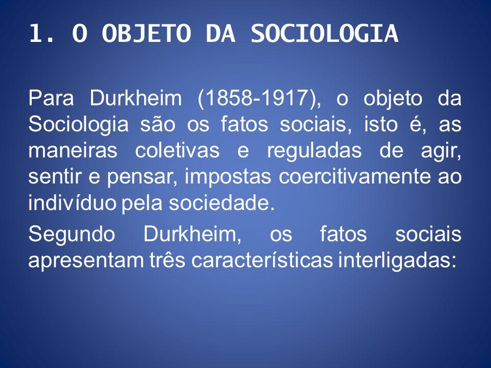 1. O OBJETO DA SOCIOLOGIA Para Durkheim (1858-1917), o objeto da Sociologia são os fatos sociais, isto é, as maneiras coletivas e reguladas de agir, s
