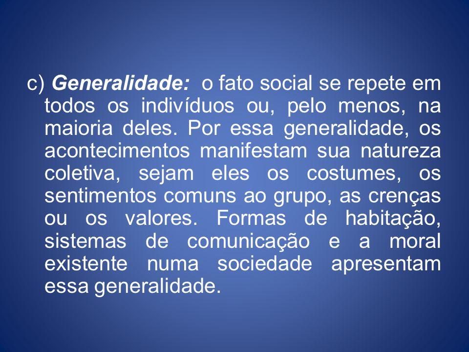 c) Generalidade: o fato social se repete em todos os indivíduos ou, pelo menos, na maioria deles. Por essa generalidade, os acontecimentos manifestam