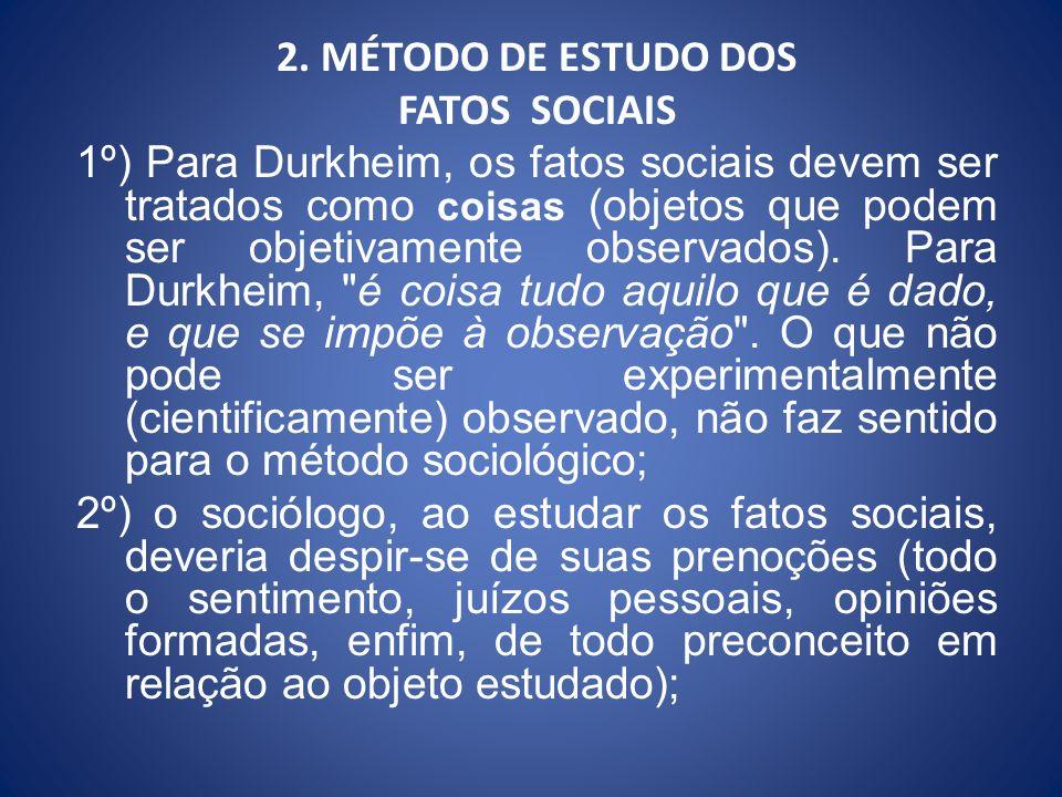 2. MÉTODO DE ESTUDO DOS FATOS SOCIAIS 1º) Para Durkheim, os fatos sociais devem ser tratados como coisas (objetos que podem ser objetivamente observad