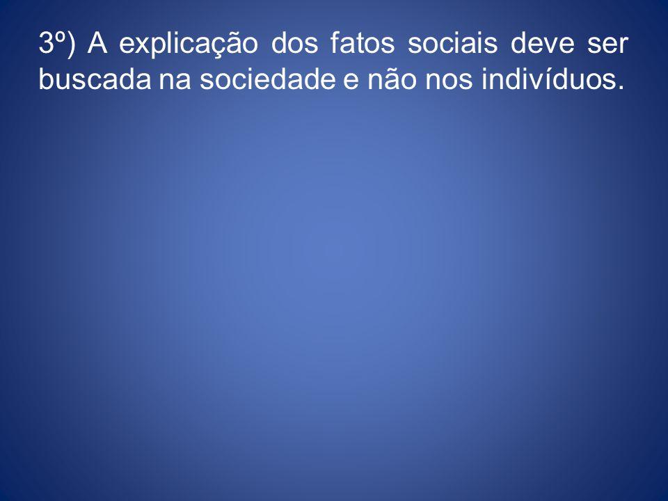 3º) A explicação dos fatos sociais deve ser buscada na sociedade e não nos indivíduos.