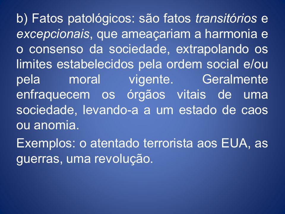 b) Fatos patológicos: são fatos transitórios e excepcionais, que ameaçariam a harmonia e o consenso da sociedade, extrapolando os limites estabelecido
