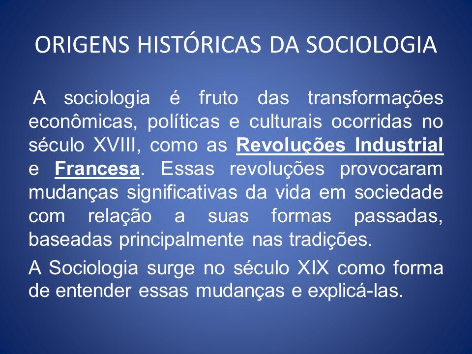ORIGENS HISTÓRICAS DA SOCIOLOGIA A sociologia é fruto das transformações econômicas, políticas e culturais ocorridas no século XVIII, como as Revoluçõ