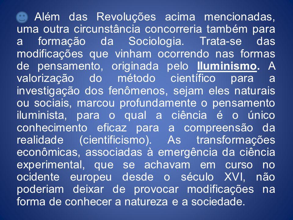 Além das Revoluções acima mencionadas, uma outra circunstância concorreria também para a formação da Sociologia. Trata-se das modificações que vinham
