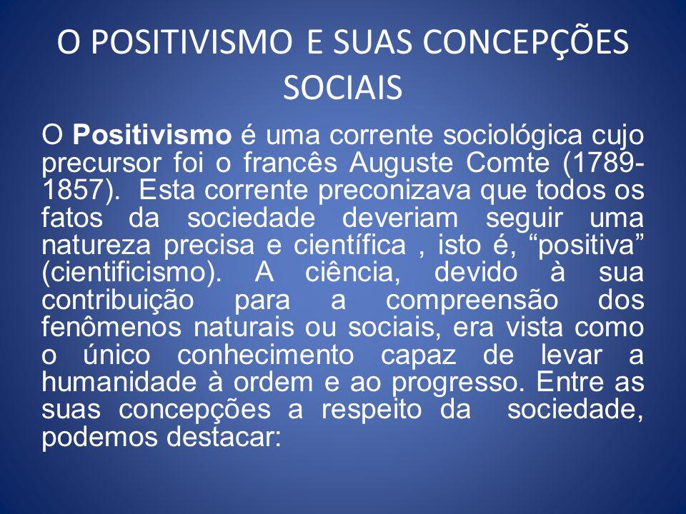 O POSITIVISMO E SUAS CONCEPÇÕES SOCIAIS O Positivismo é uma corrente sociológica cujo precursor foi o francês Auguste Comte (1789- 1857). Esta corrent