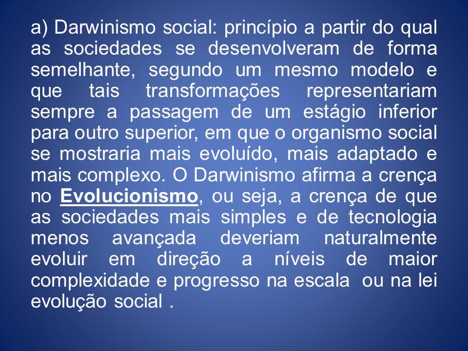 a) Darwinismo social: princípio a partir do qual as sociedades se desenvolveram de forma semelhante, segundo um mesmo modelo e que tais transformações