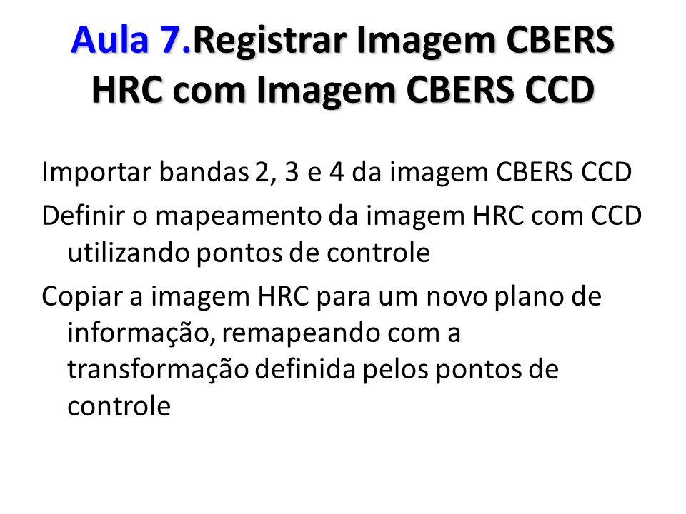 Aula 7.Registrar Imagem CBERS HRC com Imagem CBERS CCD Importar bandas 2, 3 e 4 da imagem CBERS CCD Definir o mapeamento da imagem HRC com CCD utiliza