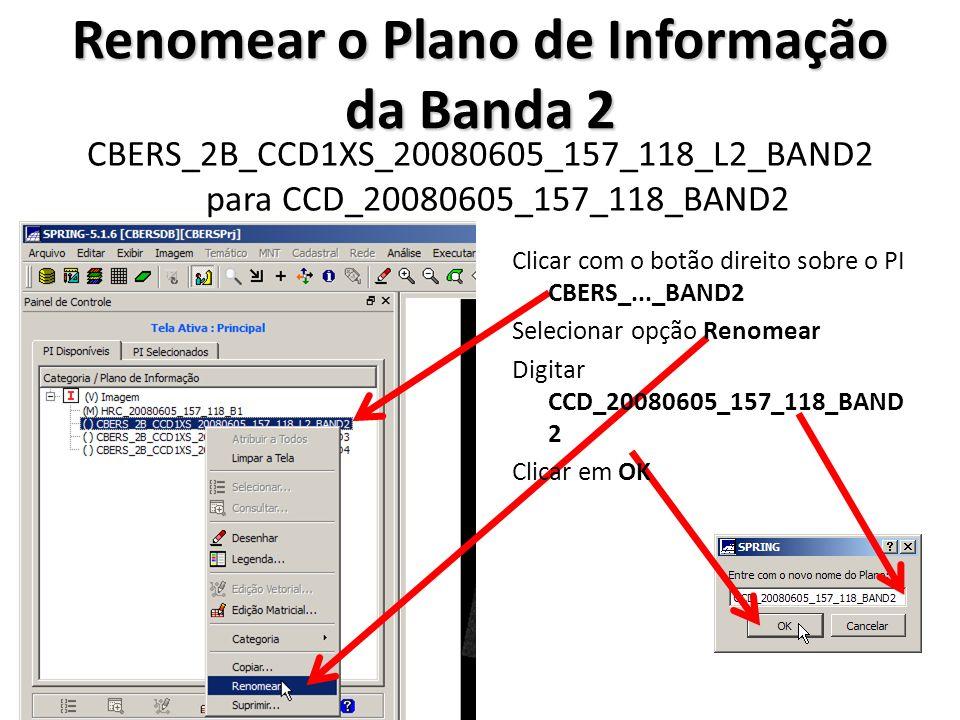 Renomear o Plano de Informação da Banda 3 CBERS_2B_CCD1XS_20080605_157_118_L2_BAND3 para CCD_20080605_157_118_BAND3 Clicar com o botão direito sobre o PI CBERS_..._BAND3 Selecionar opção Renomear Digitar CCD_20080605_157_118_BAND 3 Clicar em OK