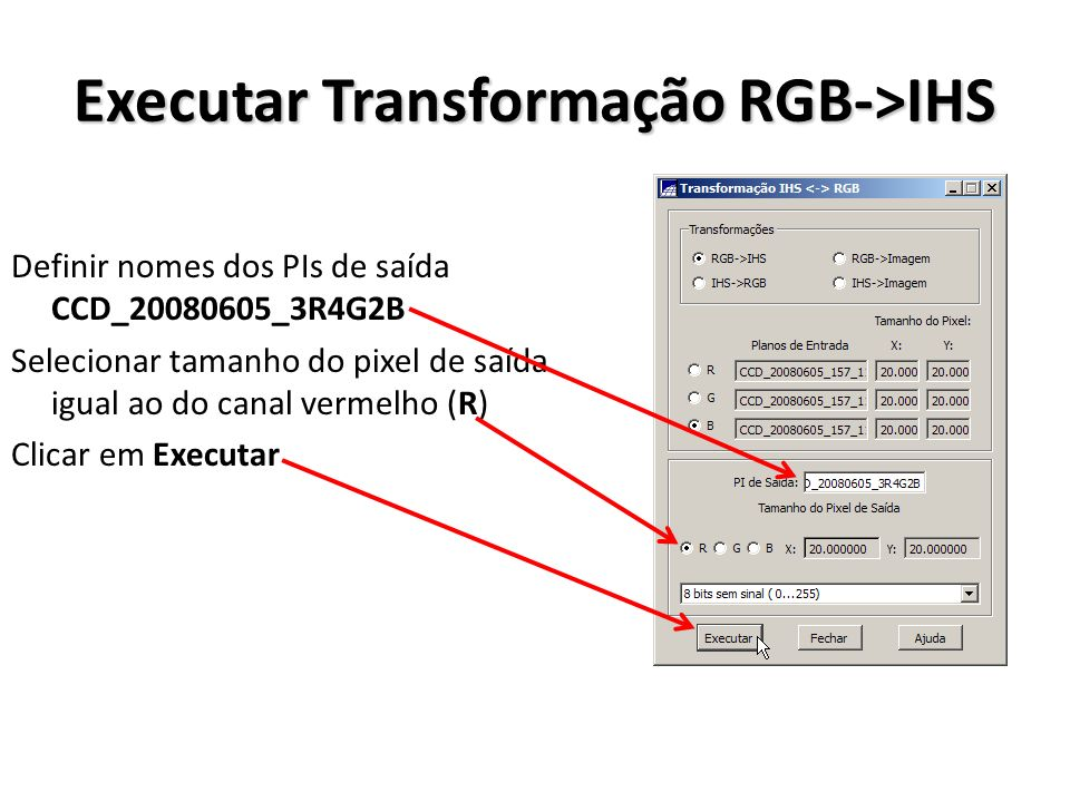 Executar Transformação RGB->IHS Definir nomes dos PIs de saída CCD_20080605_3R4G2B Selecionar tamanho do pixel de saída igual ao do canal vermelho (R)