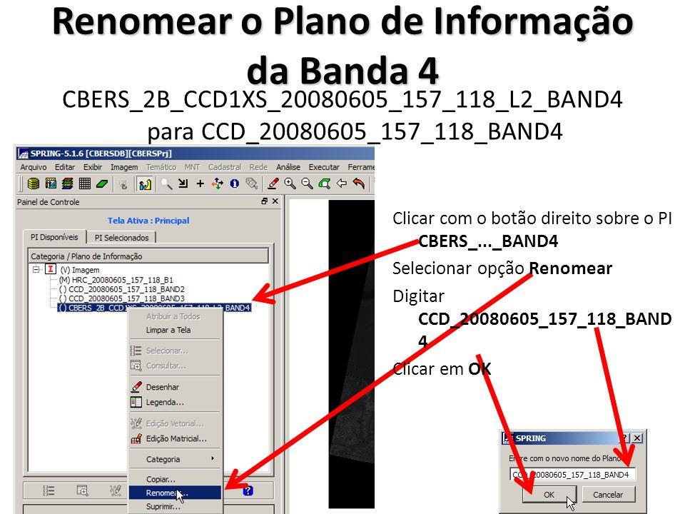 Renomear o Plano de Informação da Banda 4 CBERS_2B_CCD1XS_20080605_157_118_L2_BAND4 para CCD_20080605_157_118_BAND4 Clicar com o botão direito sobre o