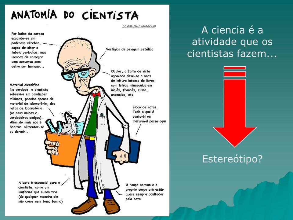 A ciencia é a atividade que os cientistas fazem... Estereótipo?