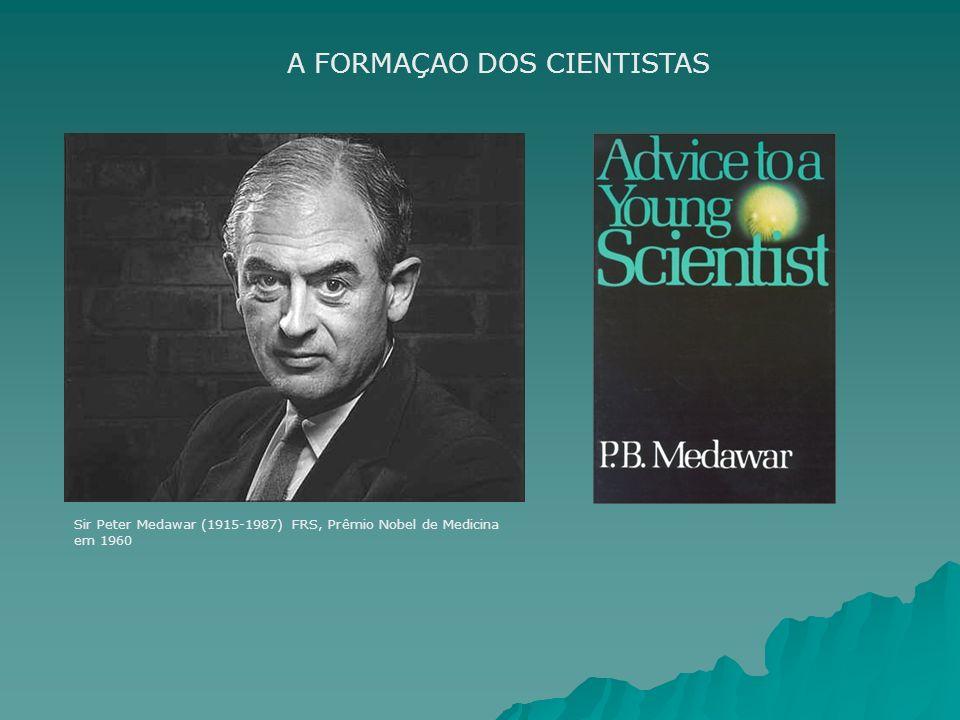 A FORMAÇAO DOS CIENTISTAS Sir Peter Medawar (1915-1987) FRS, Prêmio Nobel de Medicina em 1960