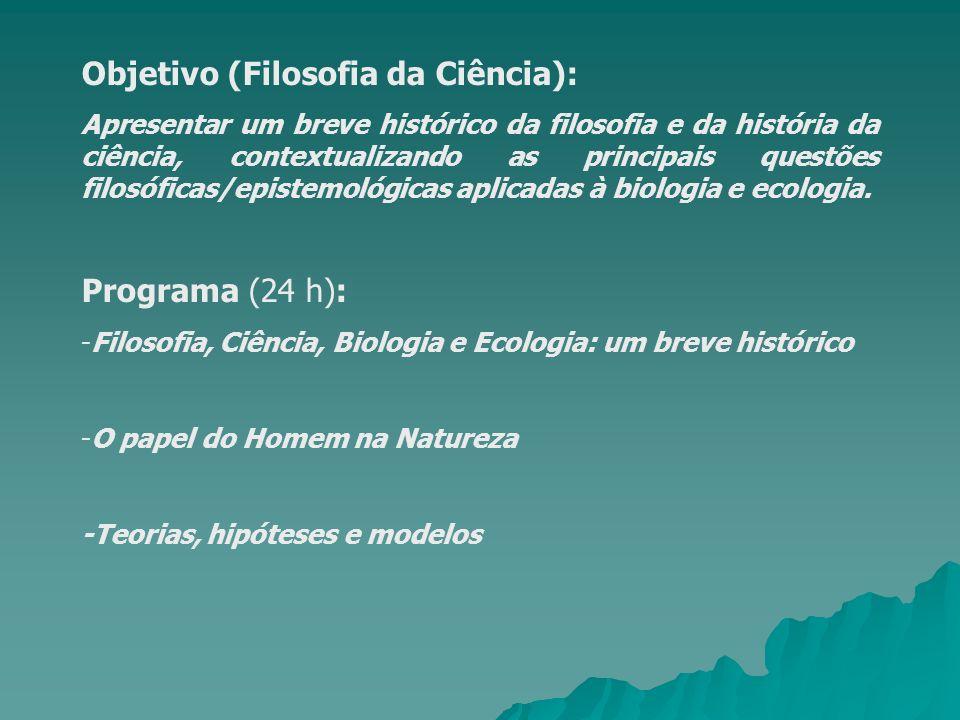 Objetivo (Filosofia da Ciência): Apresentar um breve histórico da filosofia e da história da ciência, contextualizando as principais questões filosóficas/epistemológicas aplicadas à biologia e ecologia.