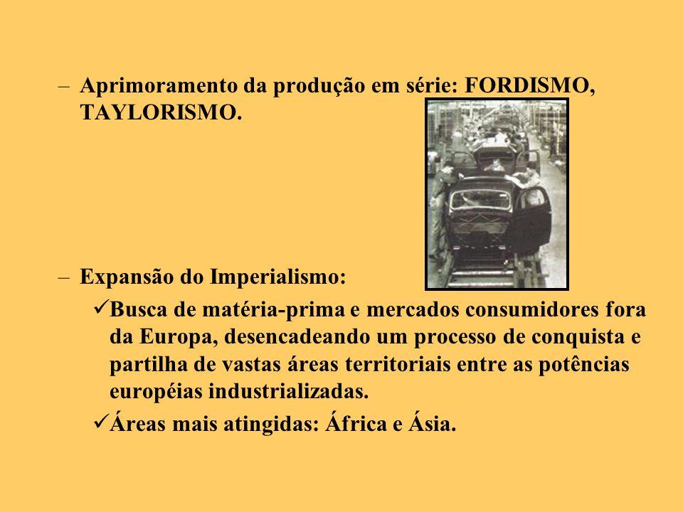 –Aprimoramento da produção em série: FORDISMO, TAYLORISMO. –Expansão do Imperialismo: Busca de matéria-prima e mercados consumidores fora da Europa, d