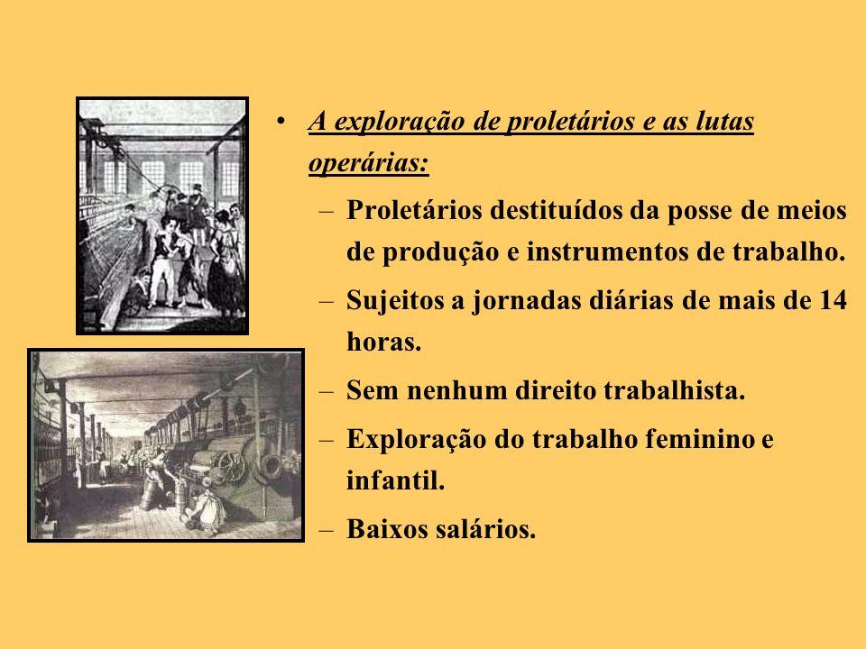 A exploração de proletários e as lutas operárias: –Proletários destituídos da posse de meios de produção e instrumentos de trabalho. –Sujeitos a jorna