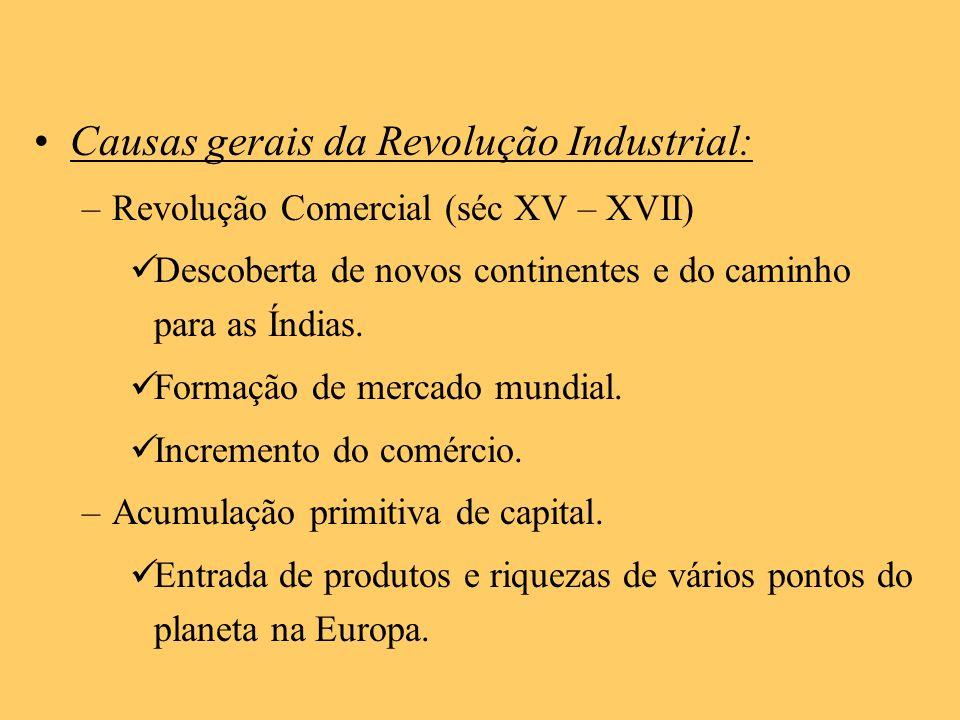 Causas gerais da Revolução Industrial: –Revolução Comercial (séc XV – XVII) Descoberta de novos continentes e do caminho para as Índias. Formação de m